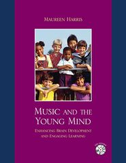 Music and the Young Mind: Enhancing Brain Development and Engaging Learning - Maureen Harris, Contribution by MENC, the National Association for Music Education (U.S.) Staff