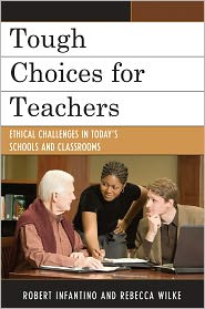 Tough Choices for Teachers: Ethical Challenges in Today's Schools and Classrooms - Robert Infantino, Rebecca Wilke