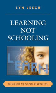 Learning Not Schooling: Reimagining the Purpose of Education - Lyn Lesch