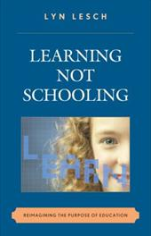 Learning Not Schooling: Reimagining the Purpose of Education - Lesch, Lyn