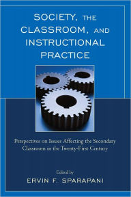 Society, the Classroom, and Instructional Practice: Perspectives on Issues Affecting the Secondary Classroom in the 21st Century - Ervin F. Sparapani