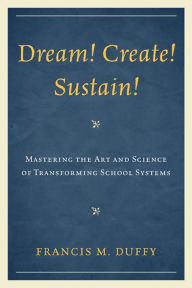 Dream! Create! Sustain!: Mastering the Art and Science of Transforming School Systems - Francis M. Duffy
