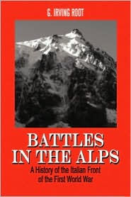 Battles in the Alps: A History of the Italian Front of the First World War - G. Irving Root