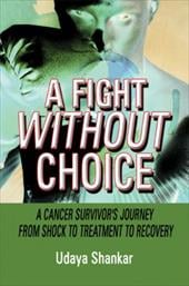 A Fight Without Choice: A Cancer Survivor's Journey from Shock to Treatment to Recovery - Shankar, Udaya