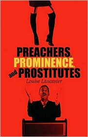 Preachers, Prominence, And Prostitutes - Louise Lancaster