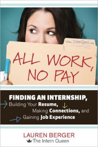 All Work, No Pay: Finding an Internship, Building Your Resume, Making Connections, and Gaining Job Experience - Lauren Berger