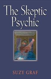 The Skeptic Psychic: An Autobiography Into the Acceptance of the Unseen - Graf, Suzy