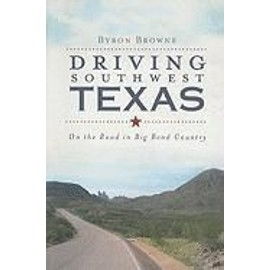 Driving Southwest Texas: On the Road in Big Bend Country - Byron Browne