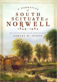 A Narrative of South Scituate-Norwell, 1849-1963: Remembering Its Past and the World Around It - Samuel H. Olson