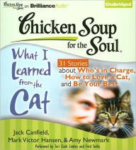 Chicken Soup for the Soul: What I Learned from the Cat - 31 Stories about Who's in Charge, How to Love a Cat and Be Your Best - Jack Canfield