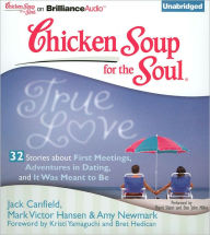 Chicken Soup for the Soul: True Love - 32 Stories about First Meetings, Adventures in Dating, and It Was Meant to Be - Jack Canfield