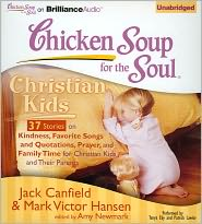 Chicken Soup for the Soul: Christian Kids - 37 Stories on Kindness, Favorite Songs and Quotations, Prayer, and Family Time for Christian Kids and Their Parents - Jack Canfield, Read by Tanya Eby, Read by Patrick Lawlor