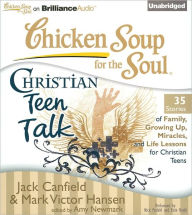 Chicken Soup for the Soul: Christian Teen Talk - 35 Stories of Family, Growing Up, Miracles, and Life Lessons for Christian Teens - Jack Canfield