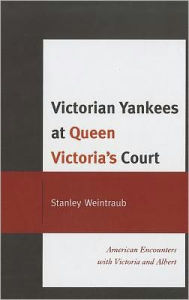 Victorian Yankees at Queen Victoria's Court: American Encounters with Victoria and Albert Stanley Weintraub Author