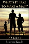 What's It Take to Make a Man?: A Handbook for the Parents of Boys - R.O. Bloch
