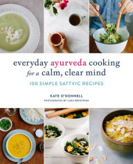 Everyday Ayurveda Cooking for a Calm, Clear Mind: 100 Simple Sattvic Recipes Kate O'Donnell Author
