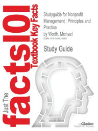 Studyguide for Nonprofit Management: Principles and Practice by Worth, Michael, ISBN 9781412994453 - Cram101 Textbook Reviews