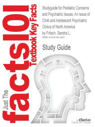 Studyguide for Pediatric Concerns and Psychiatric Issues, an Issue of Child and Adolescent Psychiatric Clinics of North America by Fritsch, Sandra L., - Cram101 Textbook Reviews