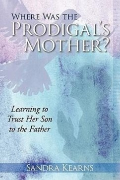 Where Was the Prodigal's Mother?: Learning to Trust Her Son to the Father - Kearns, Sandra