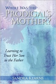 Where Was the Prodigal's Mother?: Learning to Trust Her Son to the Father - Sandra Kearns