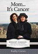 Mom...It's Cancer: Breast Cancer: One Family, Two Women, Two Battles, Too Unimaginable!