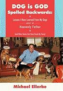 Dog Is God Spelled Backwards: Lessons I Have Learned from My Dogs about My Heavenly Father (and Other Stories That Have Struck My Fancy)