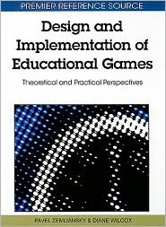 Design and Implementation of Educational Games: Theoretical and Practical Perspectives - Pavel Zemliansky (Editor), Diane Wilcox (Editor)