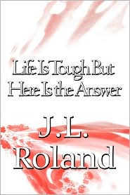 Life Is Tough But Here Is The Answer - J.L. Roland