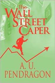 The Wall Street Caper - A.U. Pendragon