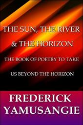The Sun, the River & the Horizon: The Book of Poetry to Take Us Beyond the Horizon - Yamusangie, Frederick