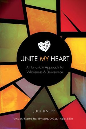 Unite My Heart: A Hands-On Approach to Wholeness and Deliverance