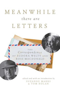 Meanwhile There Are Letters: The Correspondence of Eudora Welty and Ross Macdonald Suzanne Marrs Author