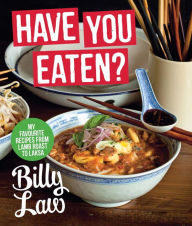 Have You Eaten?: My Favorite Recipes from Lamb Roast to Laska - Billy Law