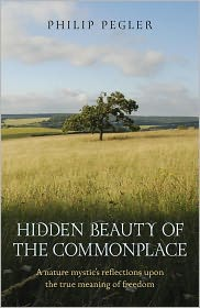 Hidden Beauty of the Commonplace: A nature mystic's reflections upon the true meaning of freedom - Philip Pegler