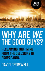 Why Are We The Good Guys?: Reclaiming Your Mind From The Delusions Of Propaganda - David Cromwell