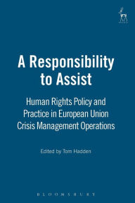 Responsibility to Assist: EU Policy and Practice in Crisis Management Operations under European Security and Defence Policy - Tom Hadden
