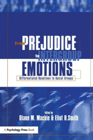 From Prejudice to Intergroup Emotions: Differentiated Reactions to Social Groups - Diane M. Mackie