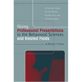 Giving Presentations In The Behavioral Sciences And Related Fields: A Practical Guide For The Novice, The Nervous, And The Nonchalant - Michael Platow