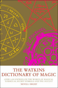 Watkins Dictionary of Magic: Over 3,000 Entries on the World of Magical Formulas, Secret Symbols, and the Occult - Nevill Drury