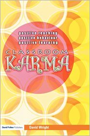 Classroom Karma: Positive Teaching, Positive Behaviour, Positive Learning - David Wright