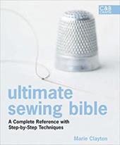 Ultimate Sewing Bible: A Complete Reference with Step-By-Step Techniques - Clayton, Marie