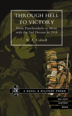 Through Hell to Victory. from Passchendaele to Mons with the 2nd Devons in 1918. - Colwill, R. A.