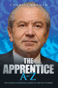 The Apprentice A-Z: The Totally Unofficial Guide to the Hit TV Series - Charlie Burden