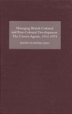 Managing British Colonial and Post-Colonial Development: The Crown Agents, 1914-74 - Sunderland, David