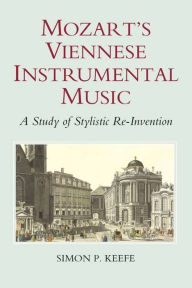 Mozart's Viennese Instrumental Music: A Study of Stylistic Re-Invention - Simon P. Keefe