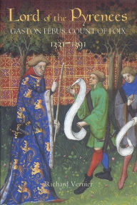 Lord of the Pyrenees: Gaston Fébus, Count of Foix (1331-1391) - Richard Vernier