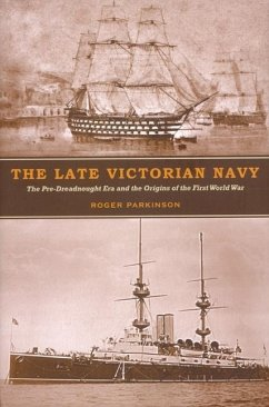 The Late Victorian Navy: The Pre-Dreadnought Era and the Origins of the First World War - Parkinson, Roger