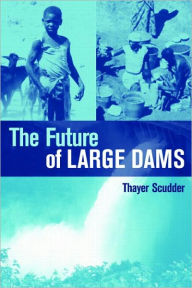The Future of Large Dams: Dealing with Social, Environmental, Institutional and Political Costs - Thayer Scudder