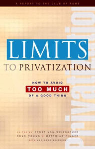 Limits to Privatization: How to Avoid Too Much of a Good Thing - A Report to the Club of Rome - Ernst Ulrich von Weizsacker