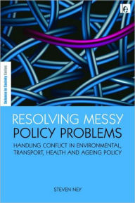 Resolving Messy Policy Problems: Handling Conflict in Environmental, Transport, Health and Ageing Policy - Steven Ney